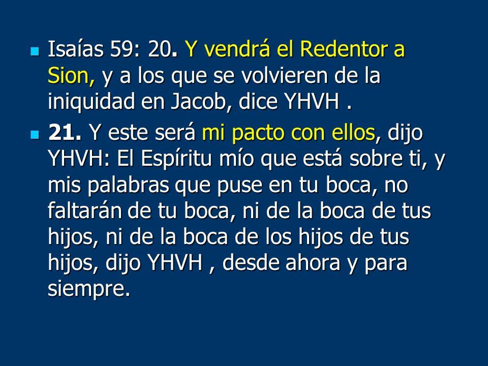 Isaías 59: 20. Y vendrá el Redentor a Sion, y a los que se volvieren de la iniquidad en Jacob, dice YHVH. Isaías 59: 20. Y vendrá el Redentor a Sion,