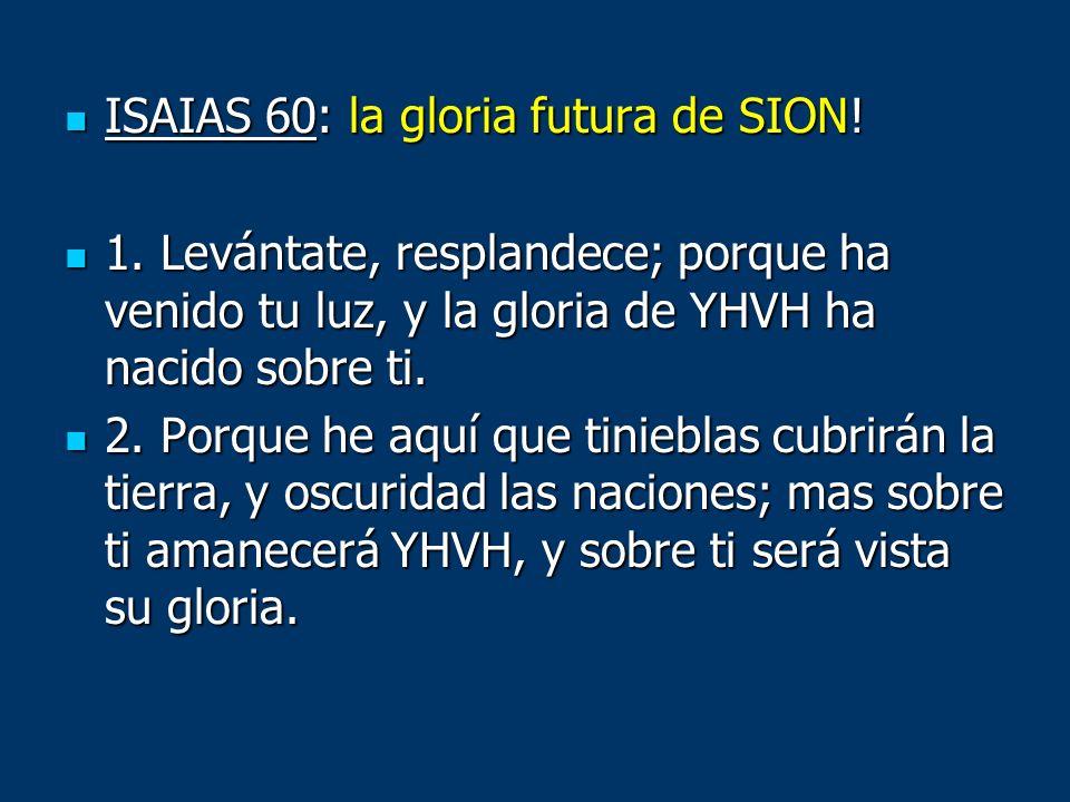 ISAIAS 60: la gloria futura de SION! ISAIAS 60: la gloria futura de SION! 1. Levántate, resplandece; porque ha venido tu luz, y la gloria de YHVH ha n