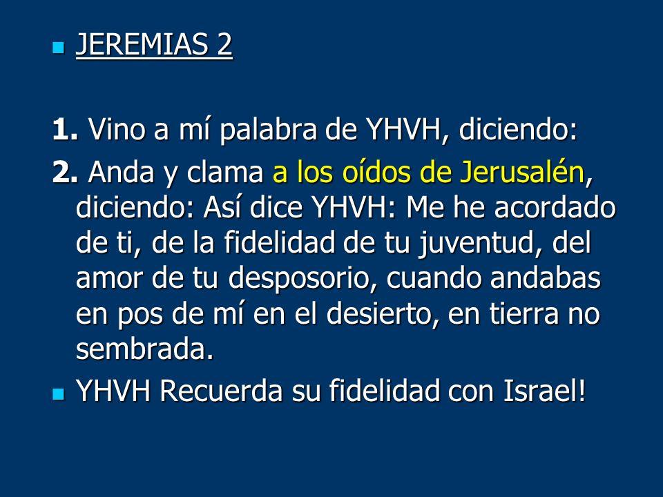 JEREMIAS 2 JEREMIAS 2 1. Vino a mí palabra de YHVH, diciendo: 2. Anda y clama a los oídos de Jerusalén, diciendo: Así dice YHVH: Me he acordado de ti,