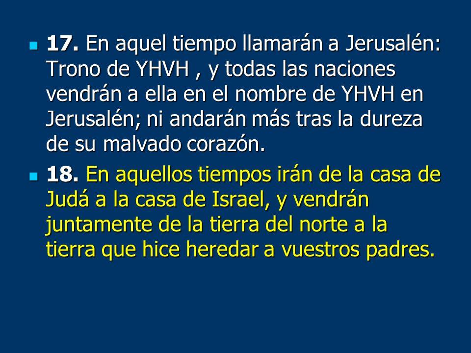 17. En aquel tiempo llamarán a Jerusalén: Trono de YHVH, y todas las naciones vendrán a ella en el nombre de YHVH en Jerusalén; ni andarán más tras la