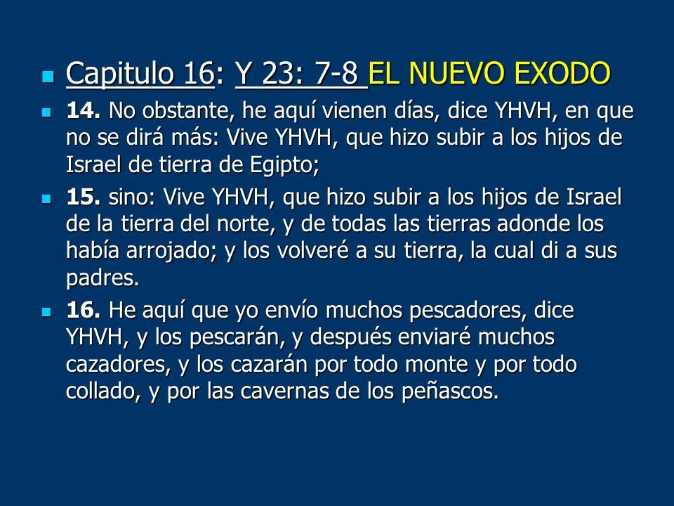Capitulo 16: Y 23: 7-8 EL NUEVO EXODO Capitulo 16: Y 23: 7-8 EL NUEVO EXODO 14. No obstante, he aquí vienen días, dice YHVH, en que no se dirá más: Vi
