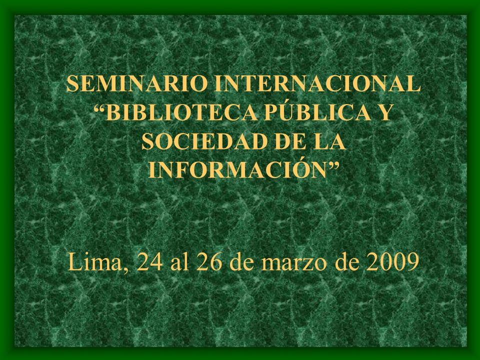 SEMINARIO INTERNACIONAL BIBLIOTECA PÚBLICA Y SOCIEDAD DE LA INFORMACIÓN Lima, 24 al 26 de marzo de 2009