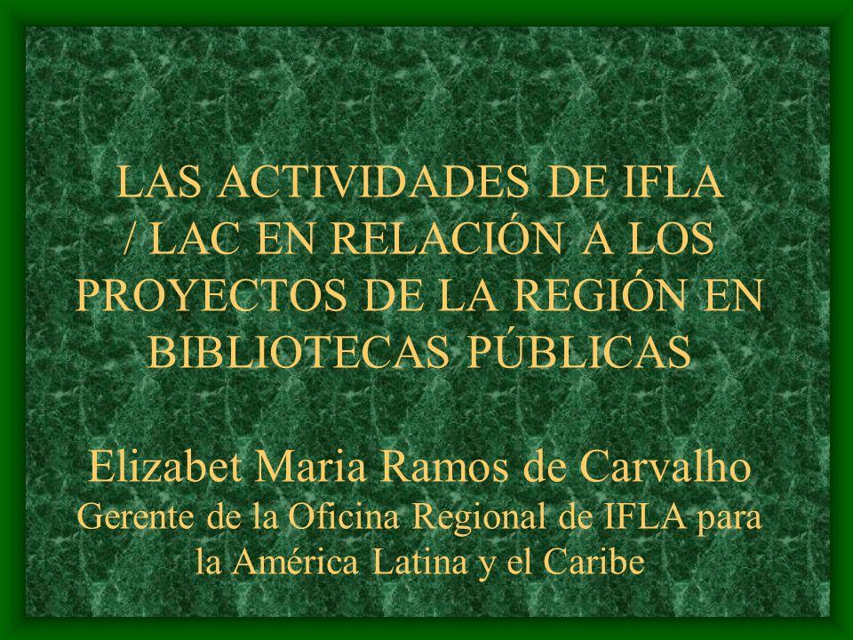 LAS ACTIVIDADES DE IFLA / LAC EN RELACIÓN A LOS PROYECTOS DE LA REGIÓN EN BIBLIOTECAS PÚBLICAS Elizabet Maria Ramos de Carvalho Gerente de la Oficina