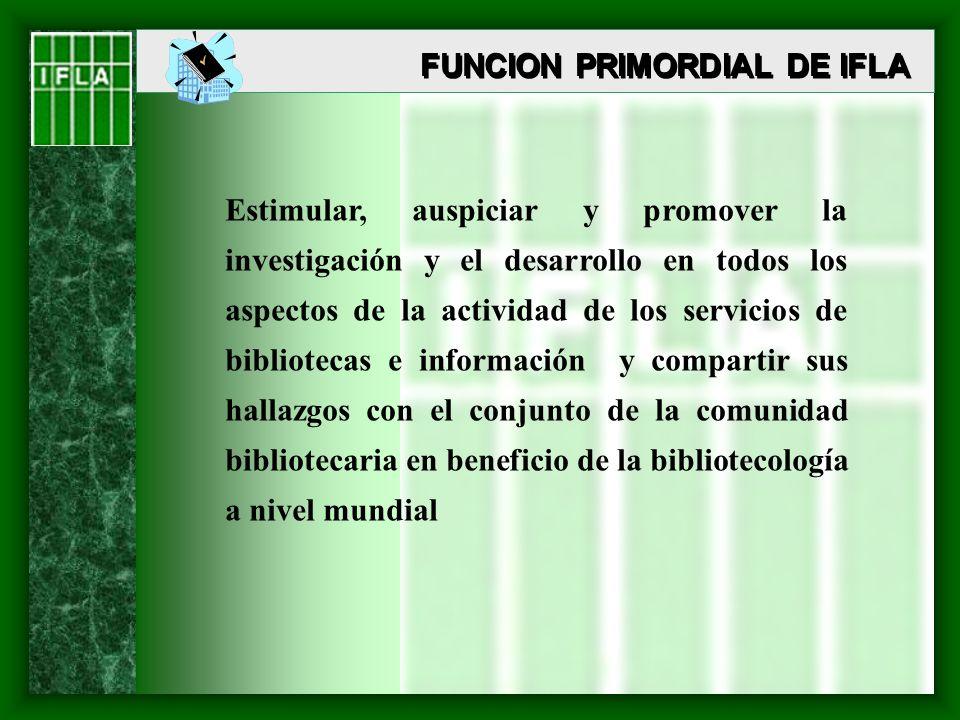 FUNCION PRIMORDIAL DE IFLA Estimular, auspiciar y promover la investigación y el desarrollo en todos los aspectos de la actividad de los servicios de