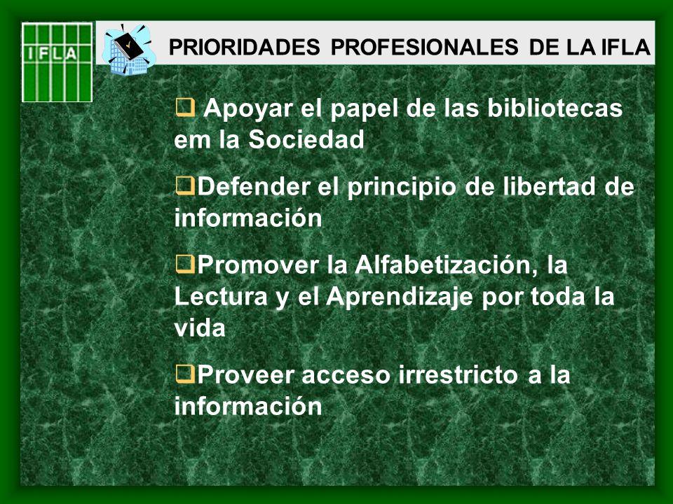 PRIORIDADES PROFESIONALES DE LA IFLA Apoyar el papel de las bibliotecas em la Sociedad Defender el principio de libertad de información Promover la Al