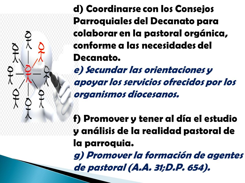 d) Coordinarse con los Consejos Parroquiales del Decanato para colaborar en la pastoral orgánica, conforme a las necesidades del Decanato. e) Secundar