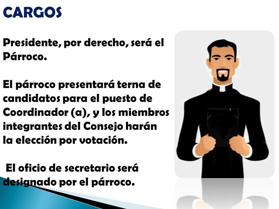 CARGOS Presidente, por derecho, será el Párroco. El párroco presentará terna de candidatos para el puesto de Coordinador (a), y los miembros integrant