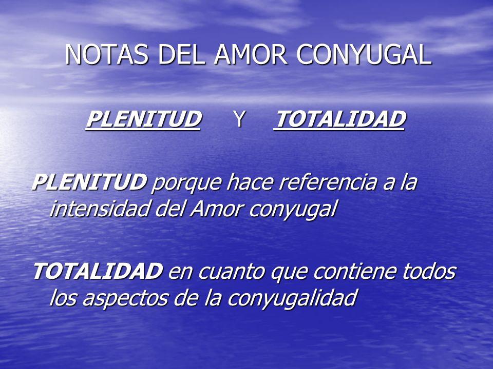 NOTAS DEL AMOR CONYUGAL NOTAS DEL AMOR CONYUGAL PLENITUD Y TOTALIDAD PLENITUD Y TOTALIDAD PLENITUD porque hace referencia a la intensidad del Amor con