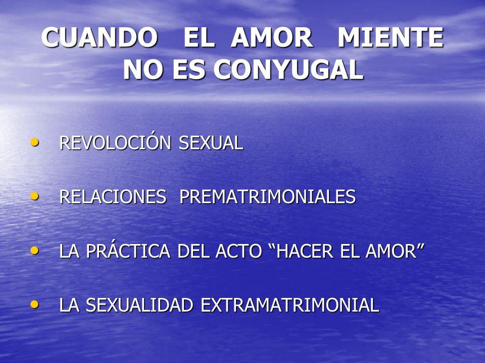 CUANDO EL AMOR MIENTE NO ES CONYUGAL REVOLOCIÓN SEXUAL REVOLOCIÓN SEXUAL RELACIONES PREMATRIMONIALES RELACIONES PREMATRIMONIALES LA PRÁCTICA DEL ACTO