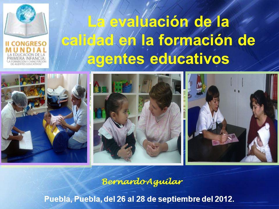 LOGO Puebla, Puebla, del 26 al 28 de septiembre del 2012. Bernardo Aguilar La evaluación de la calidad en la formación de agentes educativos