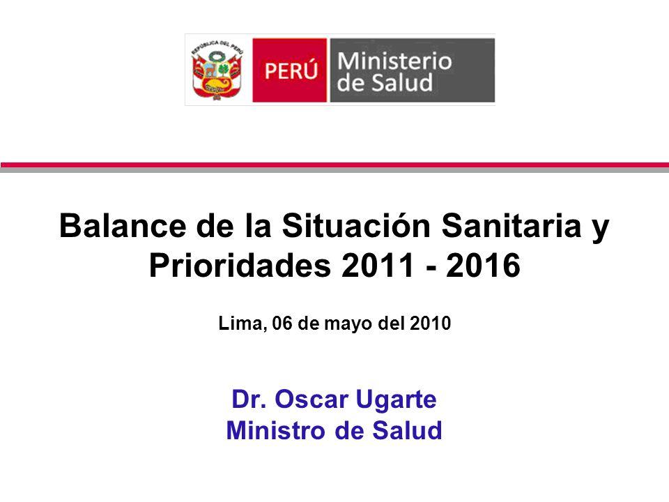Balance de la Situación Sanitaria y Prioridades 2011 - 2016 Lima, 06 de mayo del 2010 Dr. Oscar Ugarte Ministro de Salud