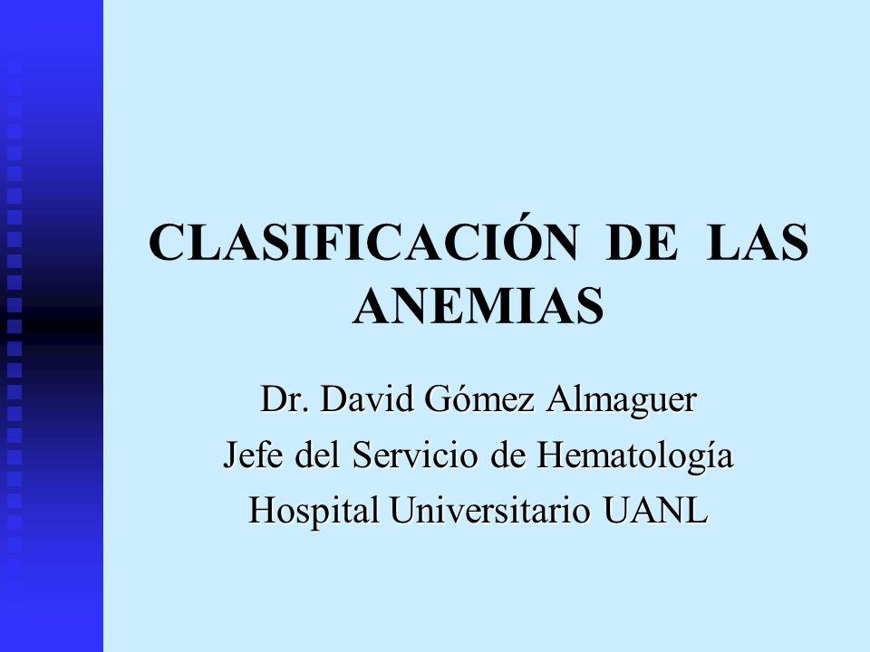 CLASIFICACIÓN DE LAS ANEMIAS Dr. David Gómez Almaguer Jefe del Servicio de Hematología Hospital Universitario UANL