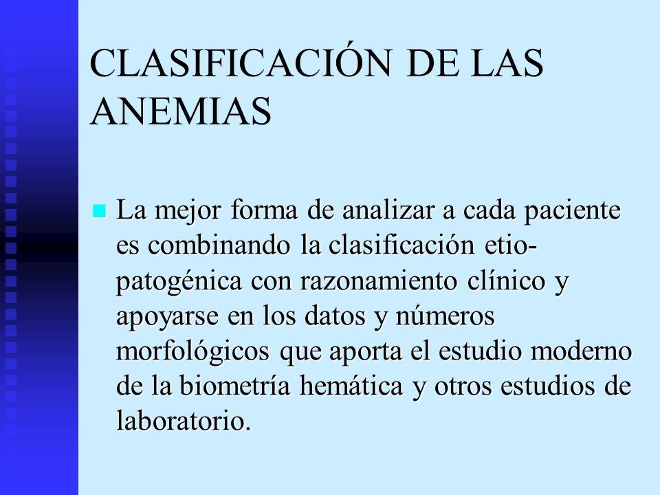 CLASIFICACIÓN DE LAS ANEMIAS La mejor forma de analizar a cada paciente es combinando la clasificación etio- patogénica con razonamiento clínico y apo