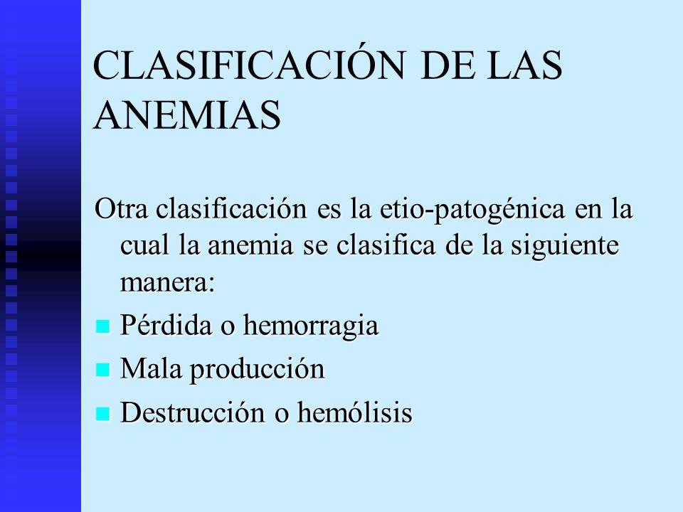 CLASIFICACIÓN DE LAS ANEMIAS Otra clasificación es la etio-patogénica en la cual la anemia se clasifica de la siguiente manera: Pérdida o hemorragia P