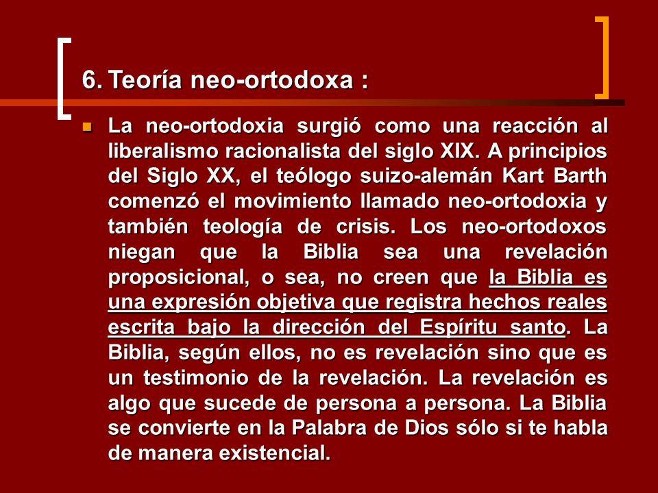 6.Teoría neo-ortodoxa : La neo-ortodoxia surgió como una reacción al liberalismo racionalista del siglo XIX. A principios del Siglo XX, el teólogo sui