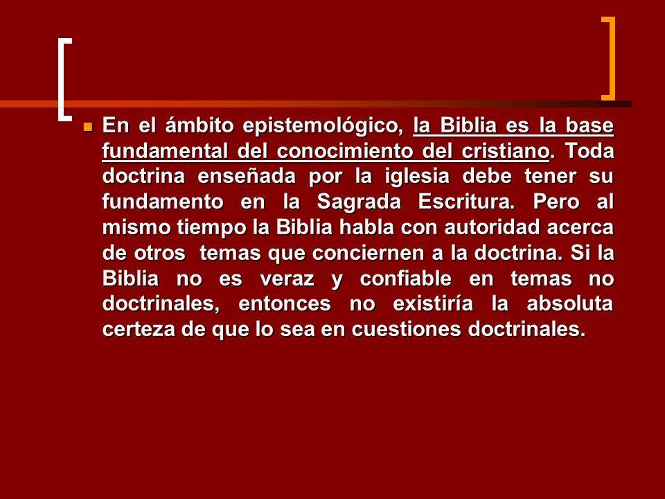 En el ámbito epistemológico, la Biblia es la base fundamental del conocimiento del cristiano. Toda doctrina enseñada por la iglesia debe tener su fund