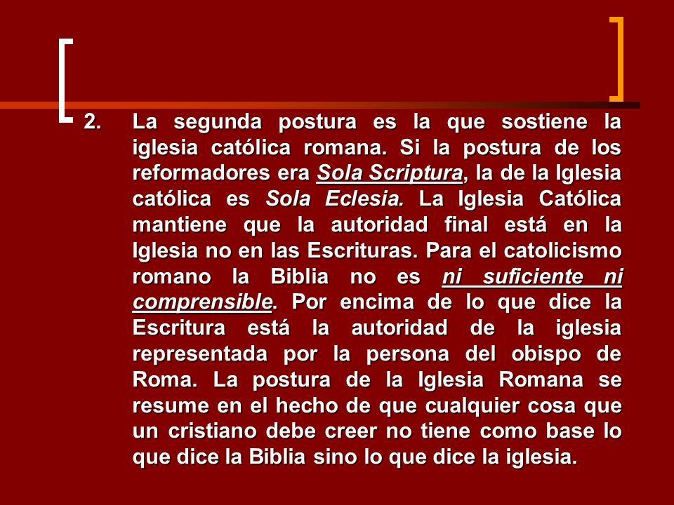2.La segunda postura es la que sostiene la iglesia católica romana. Si la postura de los reformadores era Sola Scriptura, la de la Iglesia católica es