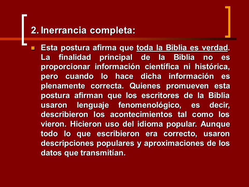 2.Inerrancia completa: Esta postura afirma que toda la Biblia es verdad. La finalidad principal de la Biblia no es proporcionar información científica