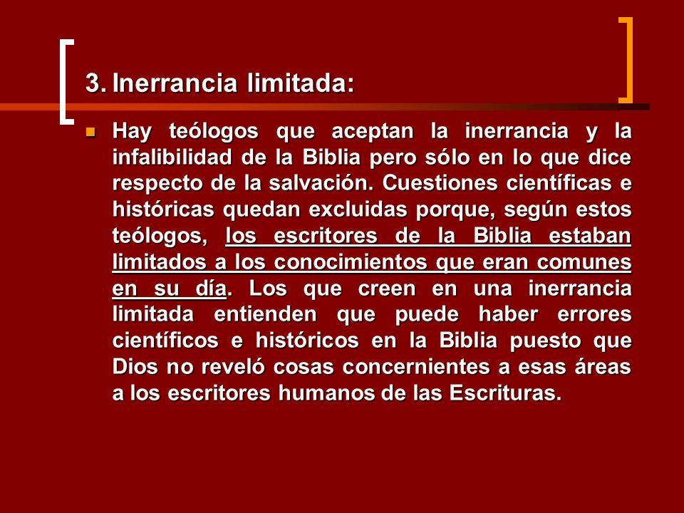 3.Inerrancia limitada: Hay teólogos que aceptan la inerrancia y la infalibilidad de la Biblia pero sólo en lo que dice respecto de la salvación. Cuest