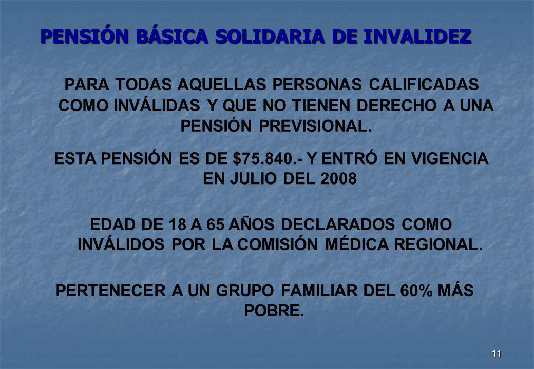 11 PENSIÓN BÁSICA SOLIDARIA DE INVALIDEZ PARA TODAS AQUELLAS PERSONAS CALIFICADAS COMO INVÁLIDAS Y QUE NO TIENEN DERECHO A UNA PENSIÓN PREVISIONAL.