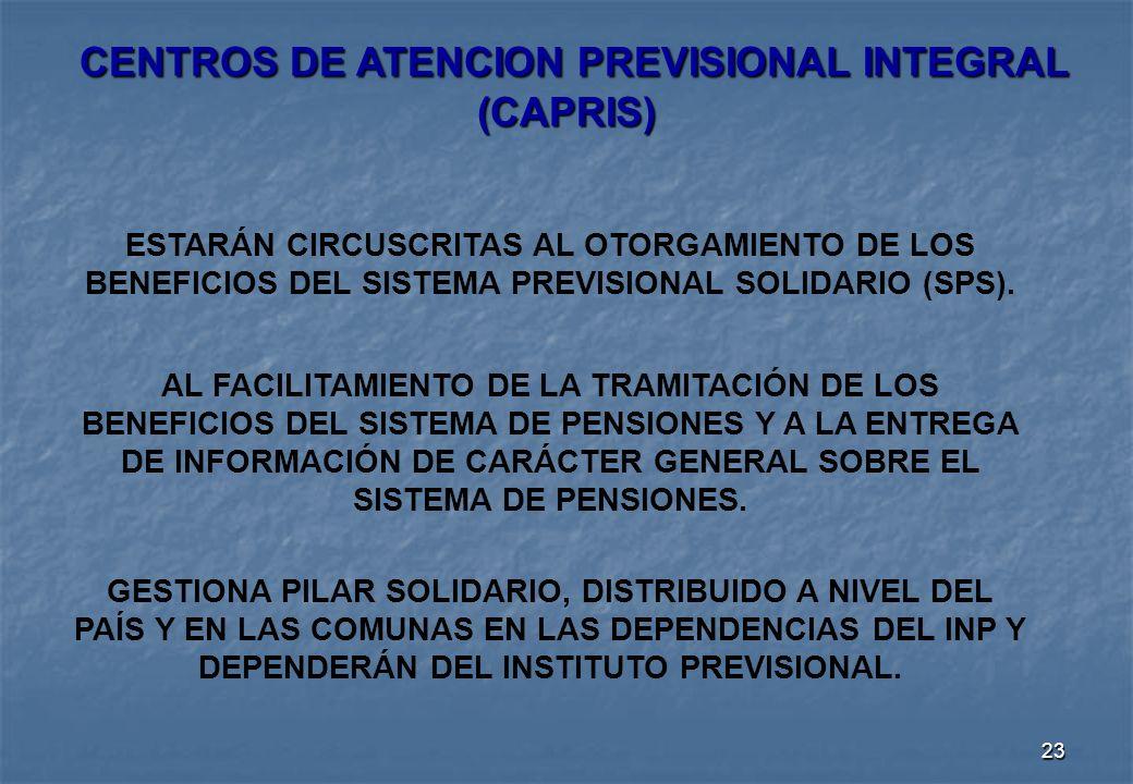 23 CENTROS DE ATENCION PREVISIONAL INTEGRAL (CAPRIS) CENTROS DE ATENCION PREVISIONAL INTEGRAL (CAPRIS) ESTARÁN CIRCUSCRITAS AL OTORGAMIENTO DE LOS BENEFICIOS DEL SISTEMA PREVISIONAL SOLIDARIO (SPS).