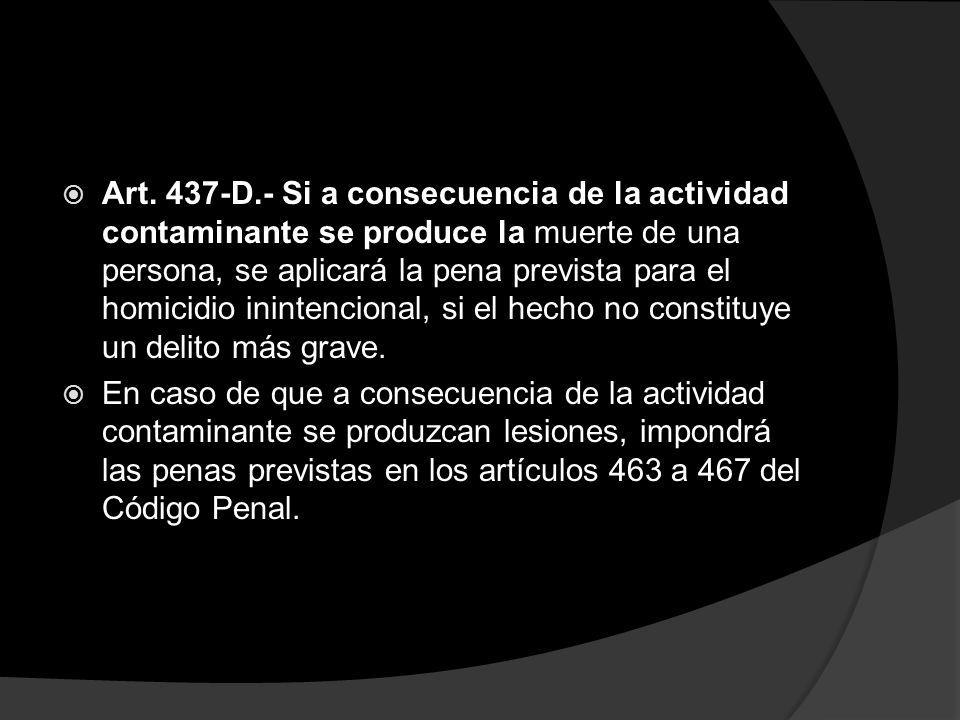 Art. 437-D.- Si a consecuencia de la actividad contaminante se produce la muerte de una persona, se aplicará la pena prevista para el homicidio ininte