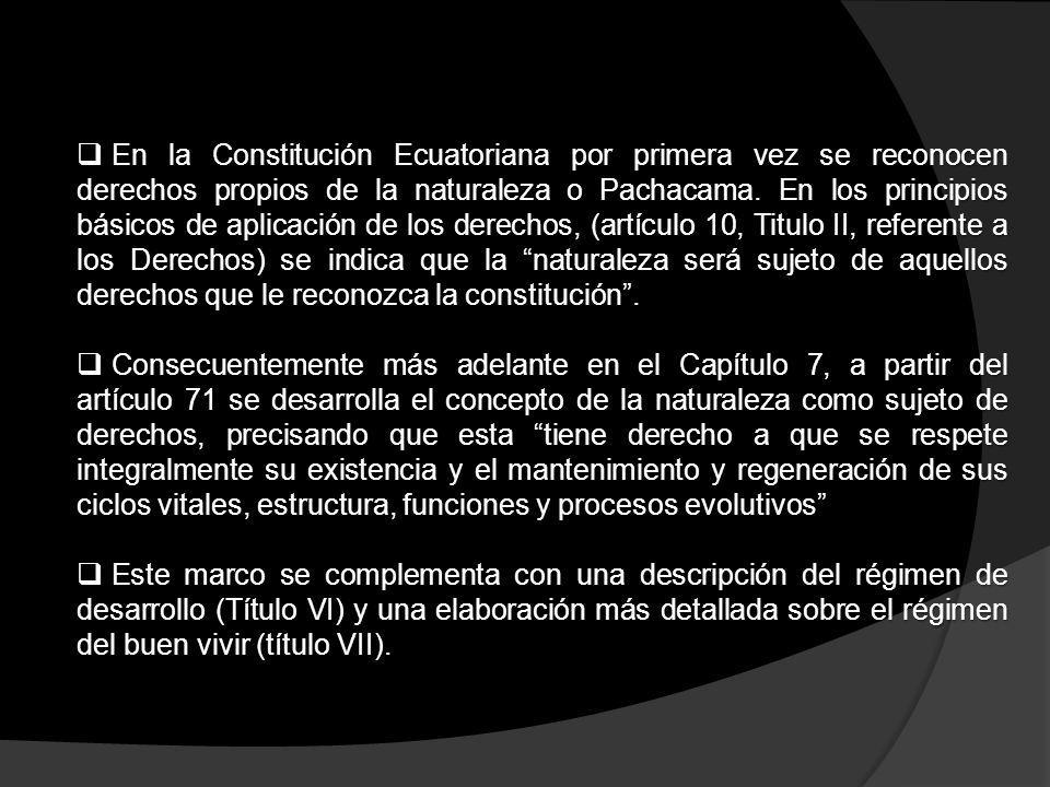 En la Constitución Ecuatoriana por primera vez se reconocen derechos propios de la naturaleza o Pachacama. En los principios básicos de aplicación de