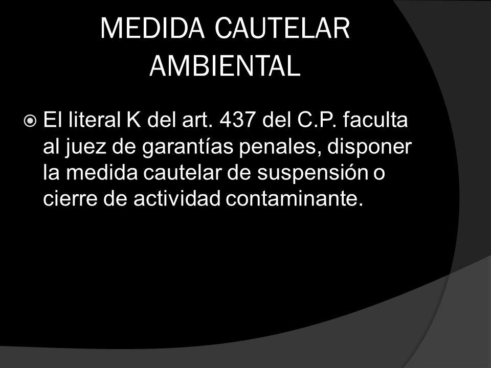 MEDIDA CAUTELAR AMBIENTAL El literal K del art. 437 del C.P. faculta al juez de garantías penales, disponer la medida cautelar de suspensión o cierre
