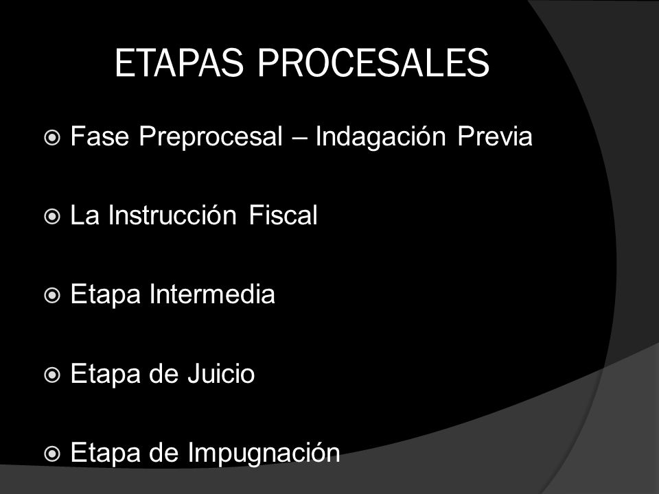 ETAPAS PROCESALES Fase Preprocesal – Indagación Previa La Instrucción Fiscal Etapa Intermedia Etapa de Juicio Etapa de Impugnación