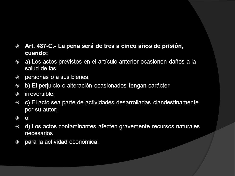 Art. 437-C.- La pena será de tres a cinco años de prisión, cuando: a) Los actos previstos en el artículo anterior ocasionen daños a la salud de las pe