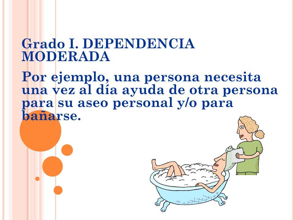 Grado I. DEPENDENCIA MODERADA Por ejemplo, una persona necesita una vez al día ayuda de otra persona para su aseo personal y/o para bañarse.
