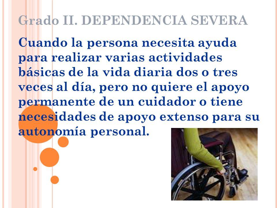 Grado II. DEPENDENCIA SEVERA Cuando la persona necesita ayuda para realizar varias actividades básicas de la vida diaria dos o tres veces al día, pero