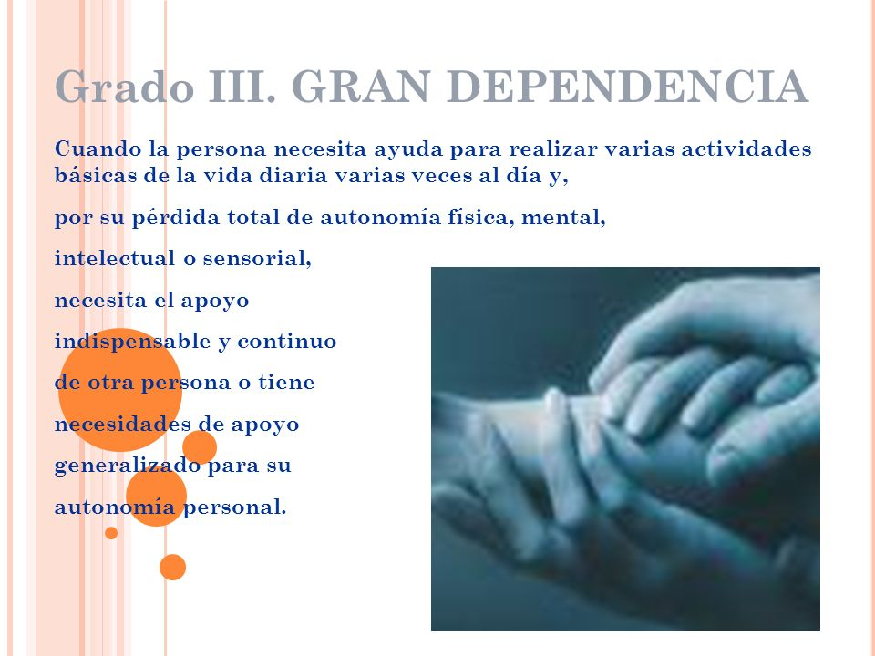 Grado III. GRAN DEPENDENCIA Cuando la persona necesita ayuda para realizar varias actividades básicas de la vida diaria varias veces al día y, por su