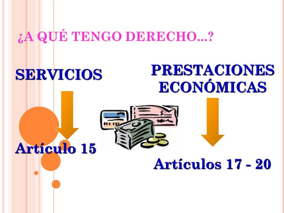 SERVICIOS Artículo 15 ¿A QUÉ TENGO DERECHO...? PRESTACIONES ECONÓMICAS Artículos 17 - 20