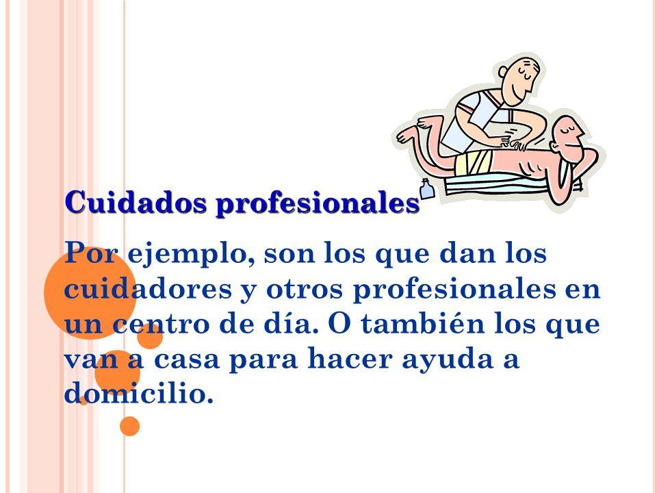 Cuidados profesionales Por ejemplo, son los que dan los cuidadores y otros profesionales en un centro de día. O también los que van a casa para hacer