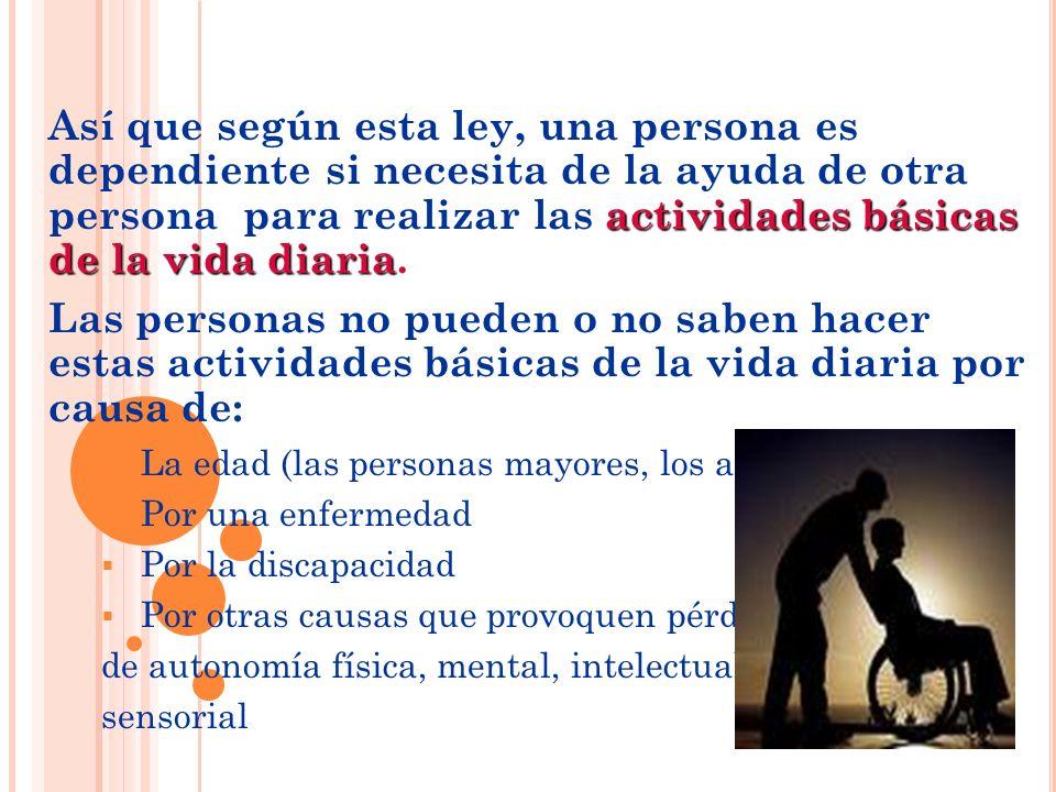 actividades básicas de la vida diaria Así que según esta ley, una persona es dependiente si necesita de la ayuda de otra persona para realizar las act