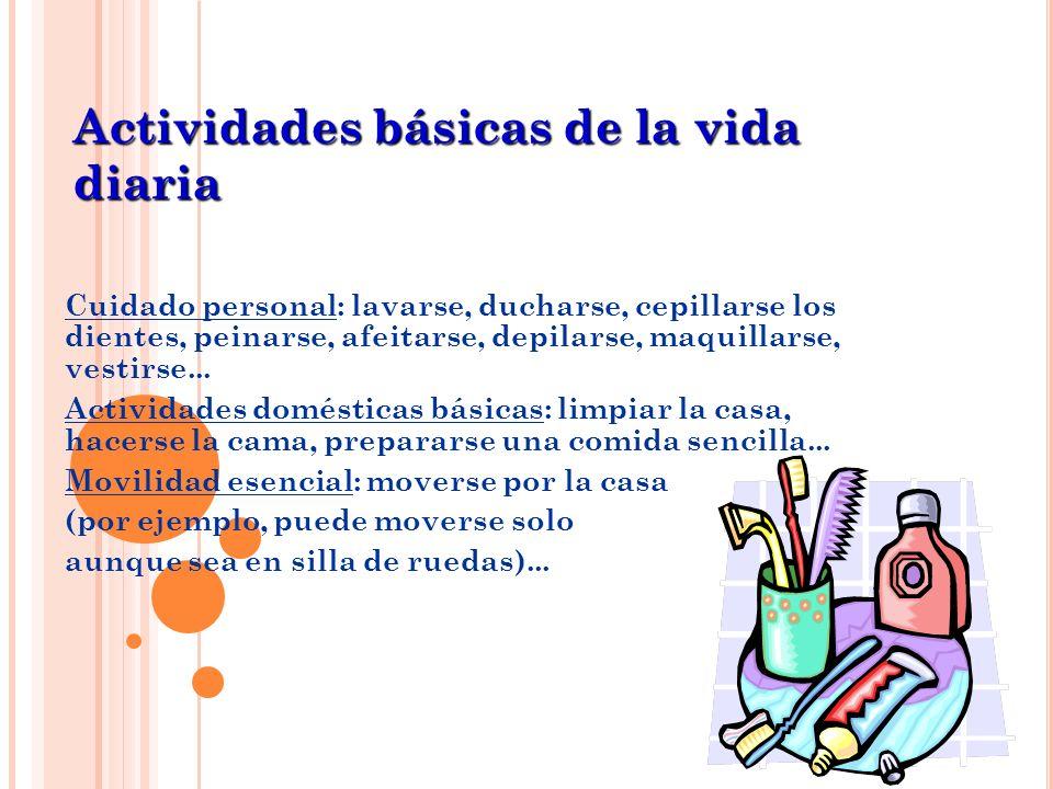 Cuidado personal: lavarse, ducharse, cepillarse los dientes, peinarse, afeitarse, depilarse, maquillarse, vestirse... Actividades domésticas básicas: