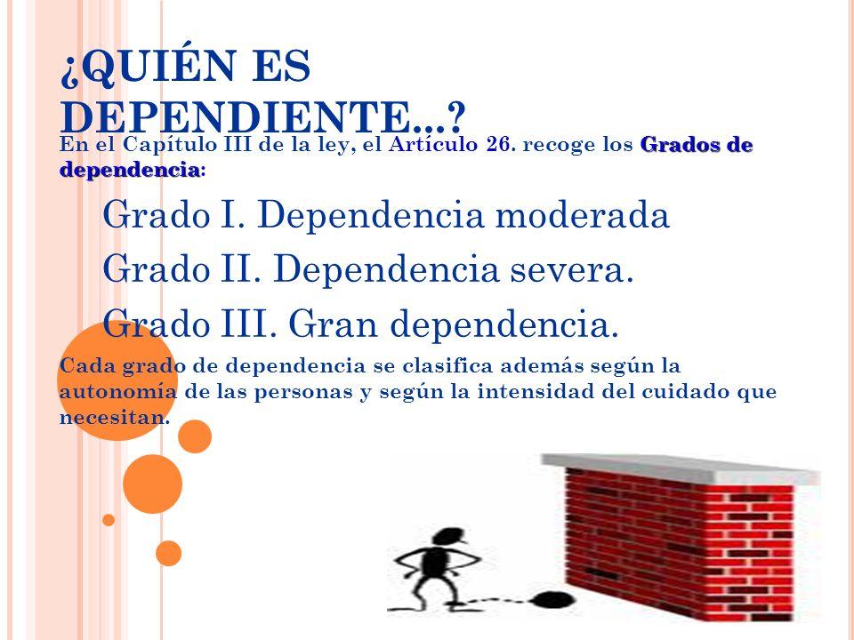 Grados de dependencia En el Capítulo III de la ley, el Artículo 26. recoge los Grados de dependencia: Grado I. Dependencia moderada Grado II. Dependen