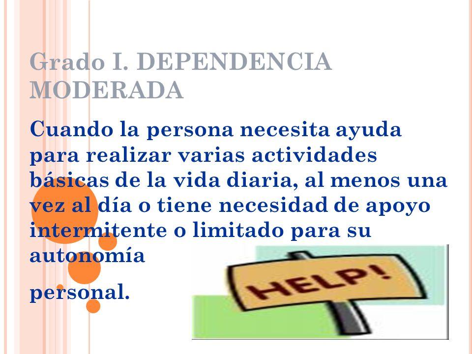 Grado I. DEPENDENCIA MODERADA Cuando la persona necesita ayuda para realizar varias actividades básicas de la vida diaria, al menos una vez al día o t