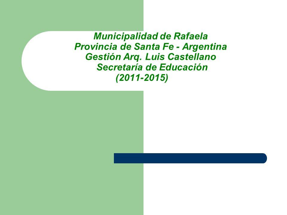 Municipalidad de Rafaela Provincia de Santa Fe - Argentina Gestión Arq. Luis Castellano Secretaría de Educación (2011-2015)