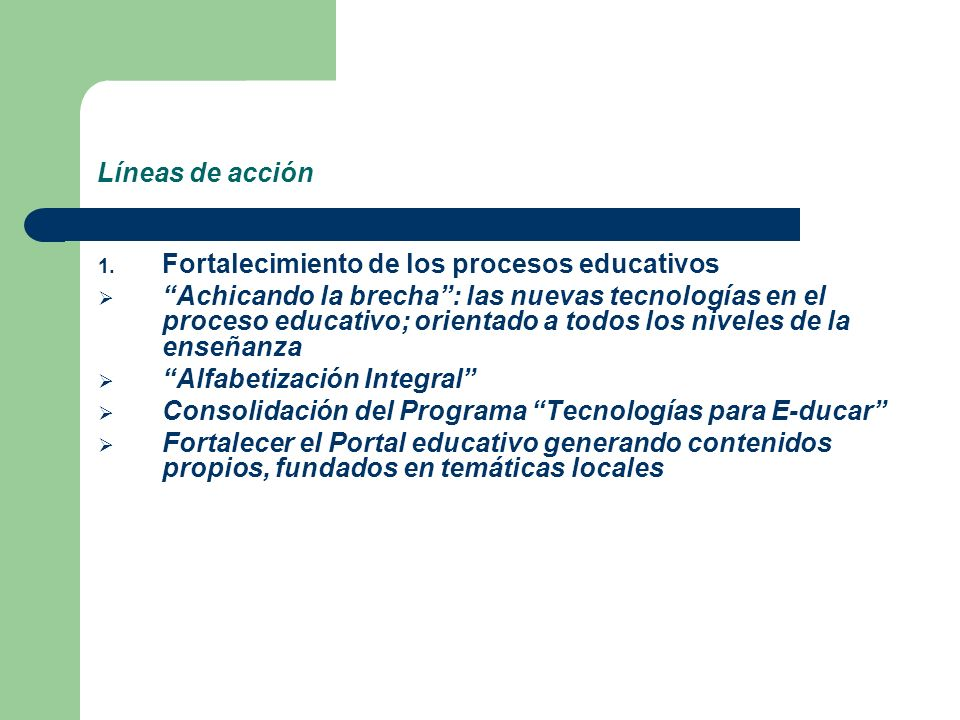 Líneas de acción 1. Fortalecimiento de los procesos educativos Achicando la brecha: las nuevas tecnologías en el proceso educativo; orientado a todos