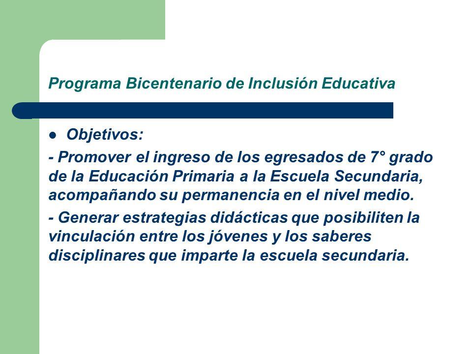 Programa Bicentenario de Inclusión Educativa Objetivos: - Promover el ingreso de los egresados de 7° grado de la Educación Primaria a la Escuela Secun