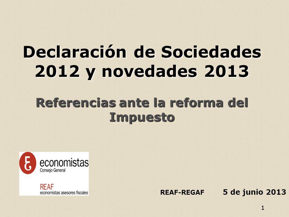 11 Declaración de Sociedades 2012 y novedades 2013 Referencias ante la reforma del Impuesto Declaración de Sociedades 2012 y novedades 2013 Referencias ante la reforma del Impuesto REAF-REGAF 5 de junio 2013
