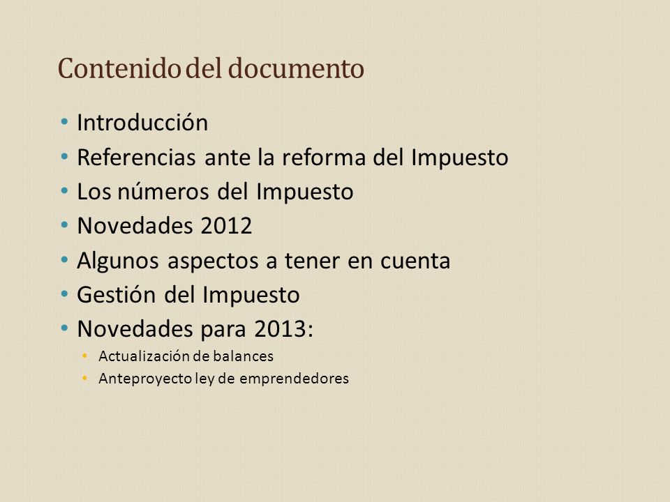 Contenido del documento Introducción Referencias ante la reforma del Impuesto Los números del Impuesto Novedades 2012 Algunos aspectos a tener en cuenta Gestión del Impuesto Novedades para 2013: Actualización de balances Anteproyecto ley de emprendedores