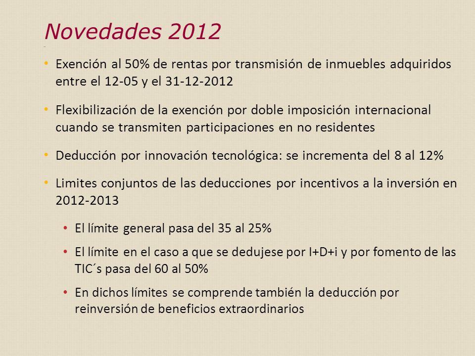 Exen Exención al 50% de rentas por transmisión de inmuebles adquiridos entre el 12-05 y el 31-12-2012 Flexibilización de la exención por doble imposición internacional cuando se transmiten participaciones en no residentes Deducción por innovación tecnológica: se incrementa del 8 al 12% Limites conjuntos de las deducciones por incentivos a la inversión en 2012-2013 El límite general pasa del 35 al 25% El límite en el caso a que se dedujese por I+D+i y por fomento de las TIC´s pasa del 60 al 50% En dichos límites se comprende también la deducción por reinversión de beneficios extraordinarios Novedades 2012