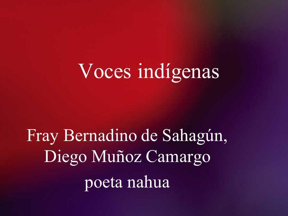 Voces indígenas Fray Bernadino de Sahagún, Diego Muñoz Camargo poeta nahua