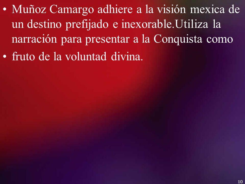 Muñoz Camargo adhiere a la visión mexica de un destino prefijado e inexorable.Utiliza la narración para presentar a la Conquista como fruto de la volu