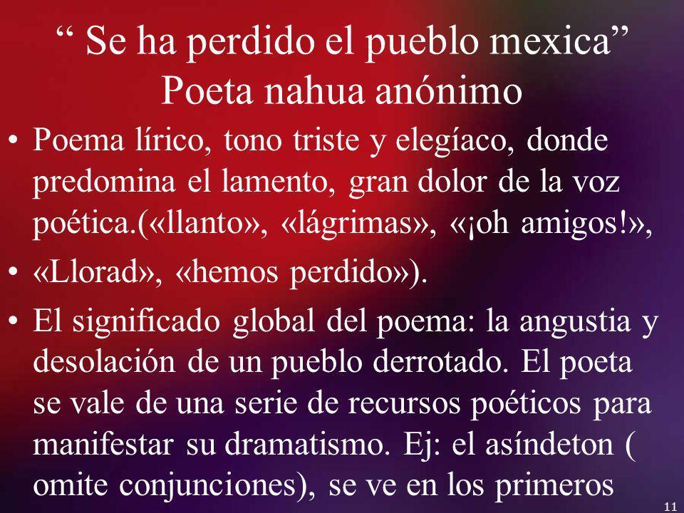 Se ha perdido el pueblo mexica Poeta nahua anónimo Poema lírico, tono triste y elegíaco, donde predomina el lamento, gran dolor de la voz poética.(«ll
