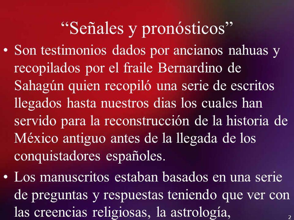 2 Señales y pronósticos Son testimonios dados por ancianos nahuas y recopilados por el fraile Bernardino de Sahagún quien recopiló una serie de escrit