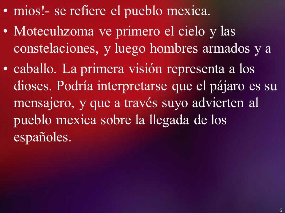 mios!- se refiere el pueblo mexica. Motecuhzoma ve primero el cielo y las constelaciones, y luego hombres armados y a caballo. La primera visión repre